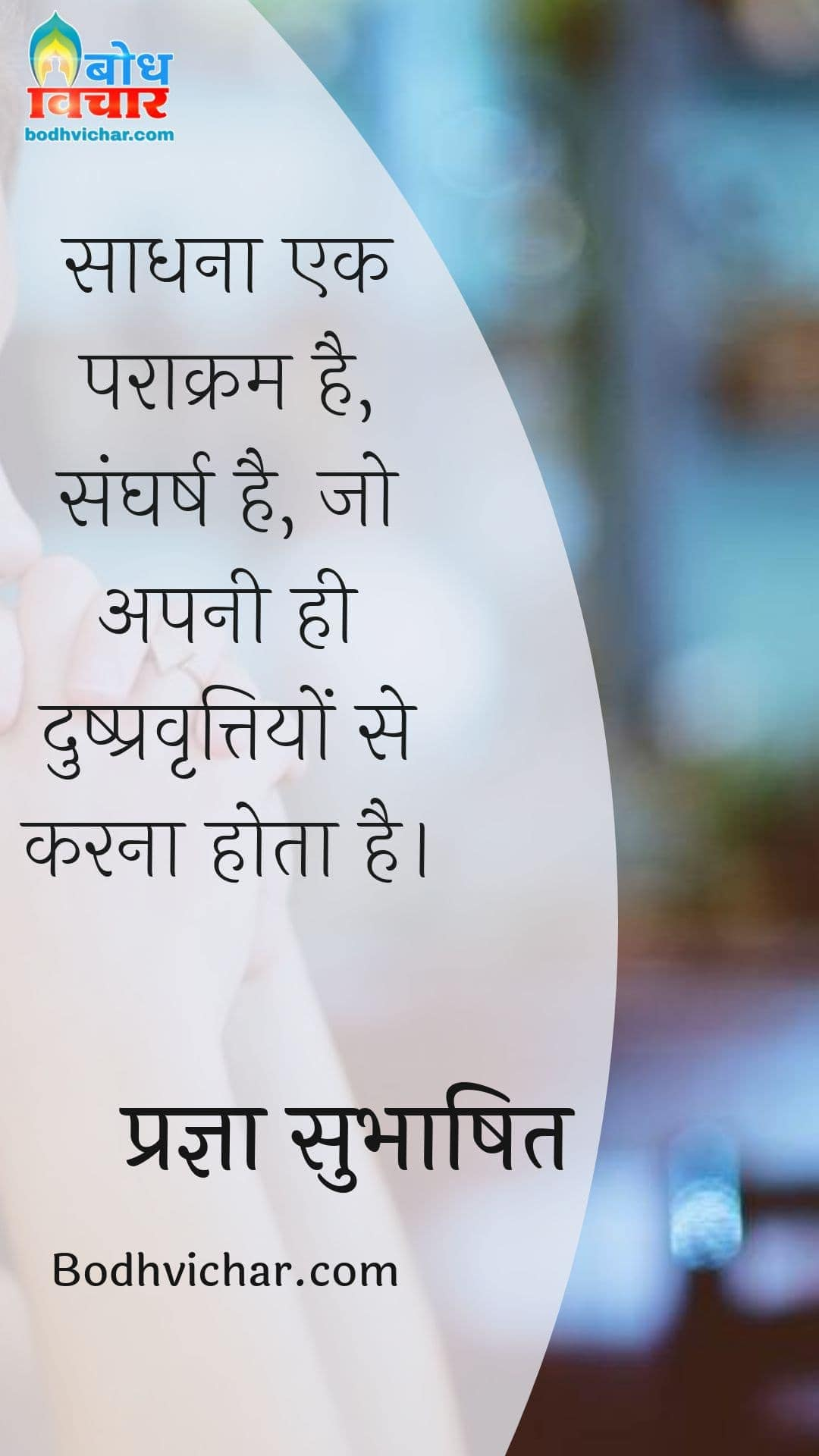 साधना एक पराक्रम है, संघर्ष है, जो अपनी ही दुष्प्रवृत्तियों से करना होता है। : Saadhana ek paraakram hai, sangharsh hai jo apni hi dushpravrittiyo se karna hot hai. - प्रज्ञा सुभाषित