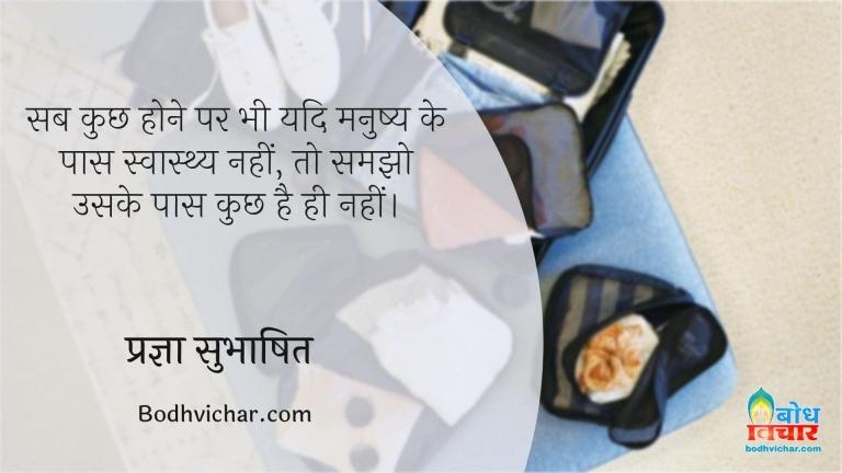 सब कुछ होने पर भी यदि मनुष्य के पास स्वास्थ्य नहीं, तो समझो उसके पास कुछ है ही नहीं। : Sab kuchh hone par bhi yadi manushya ke paas swasthya nahi hai to samjho uskie paas kuchh nahi hai. - प्रज्ञा सुभाषित