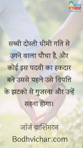 सच्ची दोस्ती धीमी गति से उगने वाला पौधा है, और कोई इस पदवी का हकदार बने उससे पहले उसे विपत्ति के झटको से गुजरना और उन्हें सहना होगा। : Sachchi dosti dheemi gati se ugne wala paudha hai , aur koi is padvi ka haqdaar bane usse pahle use vipatti ke jhatke se gujarna aur use sehna hoga  - जॉर्ज वाशिंगटन