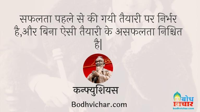 सफलता पहले से की गयी तैयारी पर निर्भर है,और बिना ऐसी तैयारी के असफलता निश्चित है  : Safalta pahle se ki gayi taiyaari par irbhar hai aur bina esi taiyari ke asafalta nishchit hai - कन्फ्युशियस