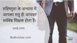 सहिष्णुता के अभ्यास में आपका शत्रु ही आपका सर्वश्रेष्ठ शिक्षक होता है। : Sahishnuta ke abhyas mein aapka shatru hi aapka sarvashretha sikshak hota hai. - दलाई लामा