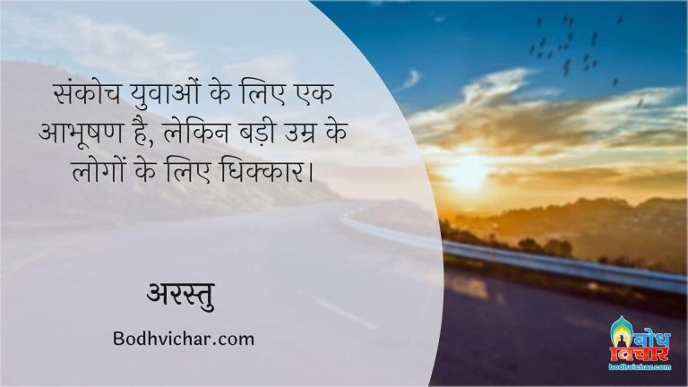 संकोच युवाओं के लिए एक आभूषण है, लेकिन बड़ी उम्र के लोगों के लिए धिक्कार। : Sankoch yuvaao ke liye aabhushan hai kintu badi umr ke logo ke liye dhikkar - अरस्तु