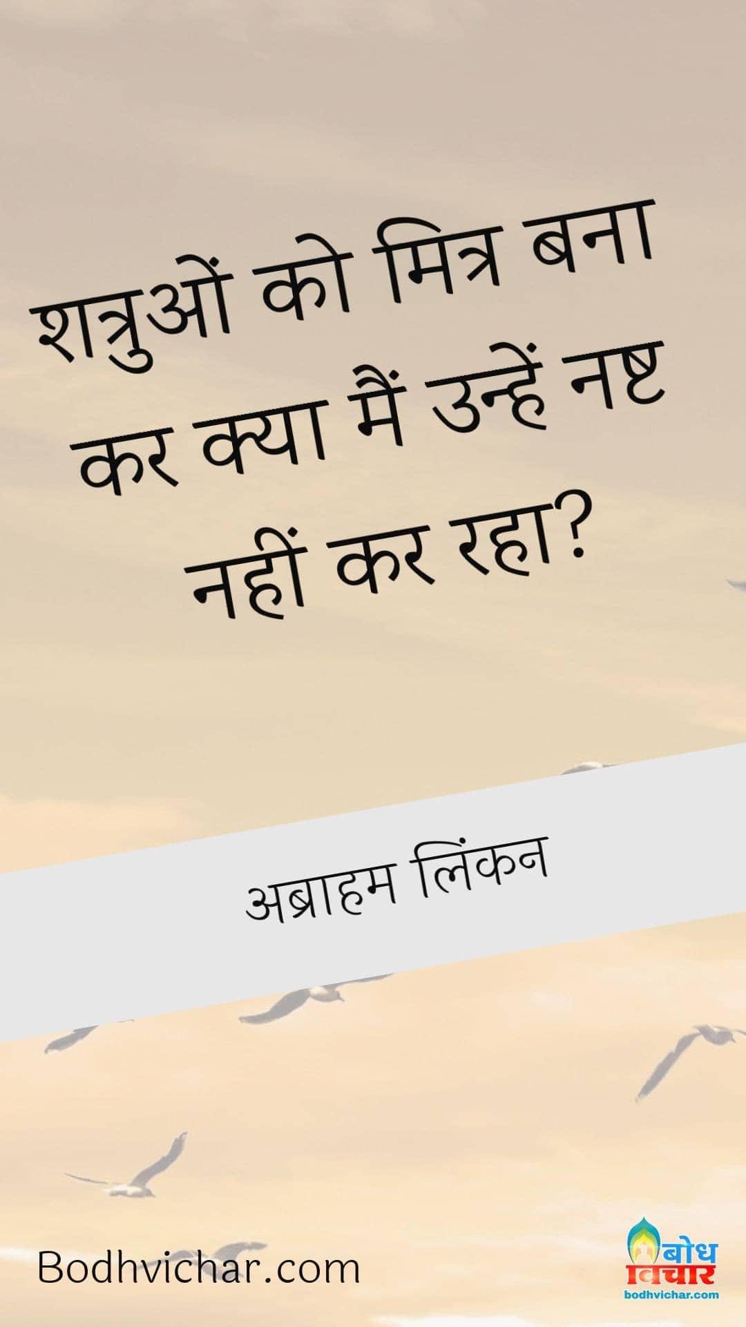 शत्रुओं को मित्र बना कर क्या मैं उन्हें नष्ट नहीं कर रहा? : Shatruo ko mitra banakar kya main unhe nasht nahin kar raha - अब्राहम लिंकन