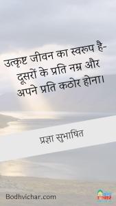 उत्कृष्ट जीवन का स्वरूप है-दूसरों के प्रति नम्र और अपने प्रति कठोर होना। : Utkrishta jeevan ka swaroop hai doosro ke prati namra aur apne prati kathor hona. - प्रज्ञा सुभाषित