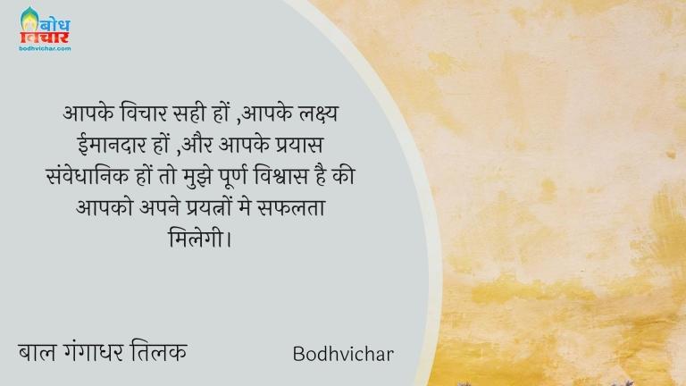 आपके विचार सही हों ,आपके लक्ष्य ईमानदार हों ,और आपके प्रयास संवेधानिक हों तो मुझे पूर्ण विश्वास है की आपको अपने प्रयत्नों मे सफलता मिलेगी। : Aapke vichar sahi ho, aapke lakshya imaandar ho aur aapke prayas samvaidhanik ho to mujhe purna vishwas hai ki aapko aapke prayatno me saflta milegi. - बाल गंगाधर तिलक