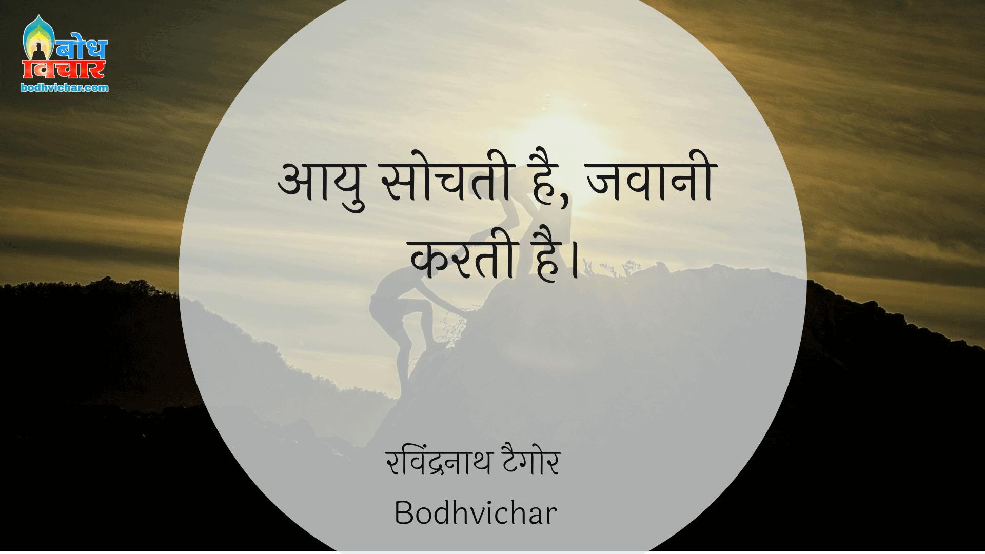 आयु सोचती है, जवानी करती है। : Aayu sochti hai, jawani karti hai. - रवीन्द्रनाथ टैगोर