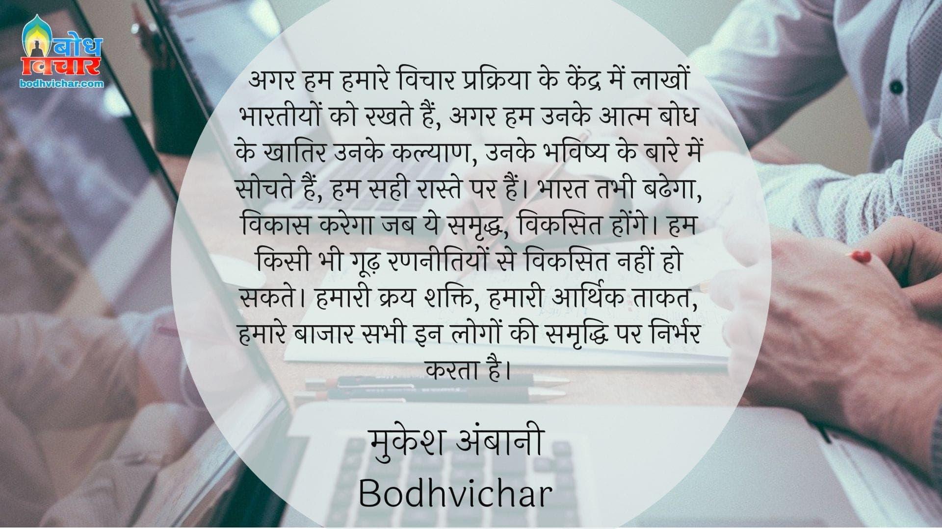 अगर हम हमारे विचार प्रक्रिया के केंद्र में लाखों भारतीयों को रखते हैं, अगर हम उनके आत्म बोध के खातिर उनके कल्याण, उनके भविष्य के बारे में सोचते हैं, हम सही रास्ते पर हैं। भारत तभी बढेगा, विकास करेगा जब ये समृद्ध, विकसित होंगे। हम किसी भी गूढ़ रणनीतियों से विकसित नहीं हो सकते। हमारी क्रय शक्ति, हमारी आर्थिक ताकत, हमारे बाजार सभी इन लोगों की समृद्धि पर निर्भर करता है। : Agar hum hamare vichar prakriya ke kendra me laakho bharteeyon ko rakhte hain,, agar hum unke aatm bodh ki khatir unke bhavishya aur kalyaan ke baare me sochte hain, to hum bilkul sahi raaste par hain. - मुकेश अंबानी