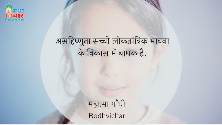असहिष्णुता सच्ची लोकतांत्रिक भावना के विकास में बाधक है. : Asahishnuta sachchi loktantrik bhavna ke vikas me baadhak hai. - महात्मा गाँधी