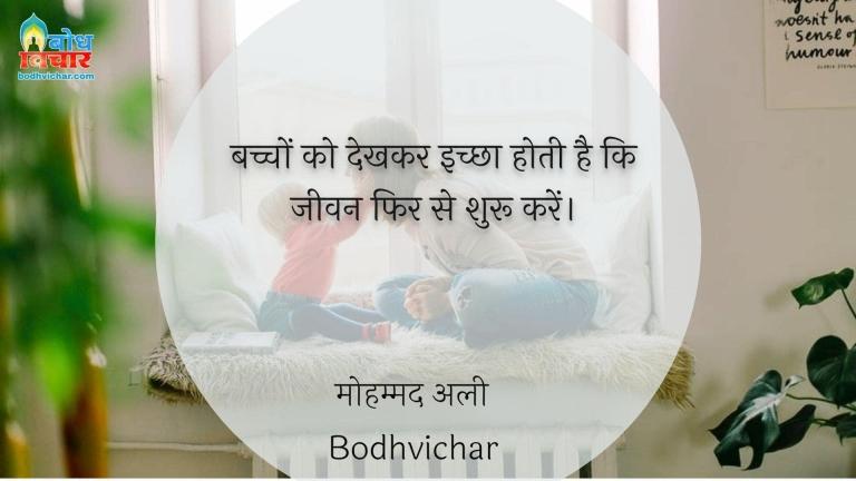 बच्चों को देखकर इच्छा होती है कि जीवन फिर से शुरू करें। : Bachcho ko dekhkar ichchha hoti hai ki jeevan fir se shuru karein. - मोहम्मद अली