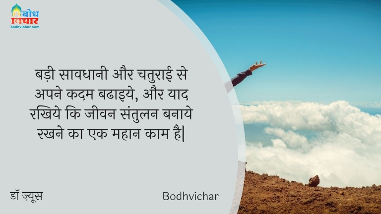 बड़ी सावधानी और चतुराई से अपने कदम बढाइये, और याद रखिये कि जीवन संतुलन बनाये रखने का एक महान काम है| : Badi savdhani aur chaturaai se apne kadam badhaaiye aur yaad rakhiye ki jeevan santulan banaye rakhne ka mahaan kaam hai. - डॉ ज़्यूस