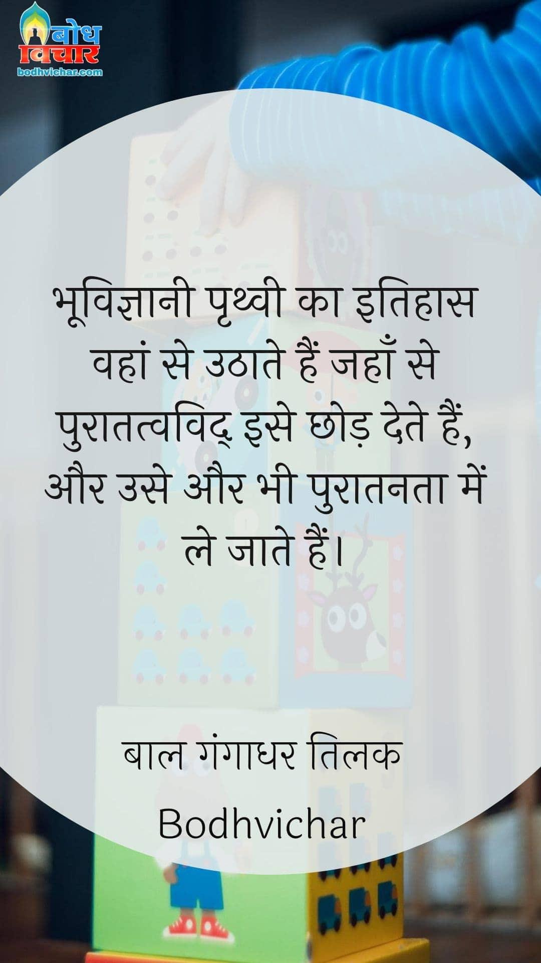 भूविज्ञानी पृथ्वी का इतिहास वहां से उठाते हैं जहाँ से पुरातत्वविद् इसे छोड़ देते हैं, और उसे और भी पुरातनता में ले जाते हैं। : Bhoo-vigyani prithvi ka itihaas wahan se uthaate hain jahan se puratatva-vid use chhod dete hain aur use bhi puratanta meinle jaate hain. - बाल गंगाधर तिलक