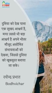 दुनिया को देख पाना एक सुखद आश्चर्य है, मगर उससे भी बड़ा आश्चर्य है अपने भीतर मौजूद असीमित संभावनाओं को देखना, जिससे दुनिया को खूबसूरत बनाया जा सके। : Duniya ko dekh paana ek sukhad aashcharya hai, magar usse bhi bada ashcharya hai apne bheetra chhupi aseemit sabhavnaaoko dekh paana. - रवीन्द्र प्रभात