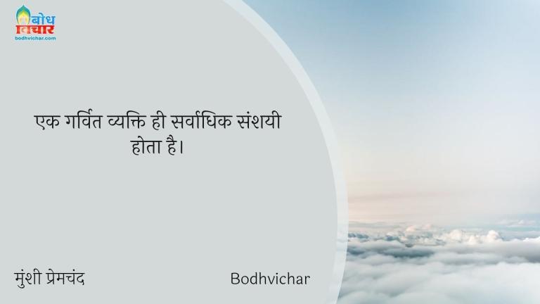 एक गर्वित व्यक्ति ही सर्वाधिक संशयी होता है। : Ek garvit vyakti hi sarvadhik sanshaihota hai. - मुंशी प्रेमचंद