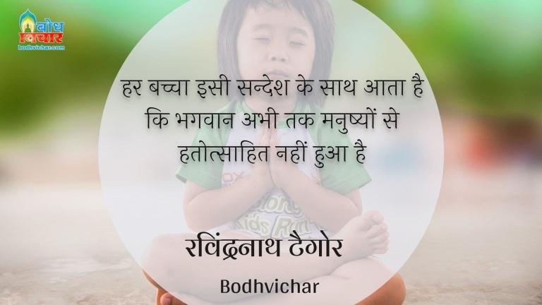 हर बच्चा इसी सन्देश के साथ आता है कि भगवान अभी तक मनुष्यों से हतोत्साहित नहीं हुआ है : Har bachcha isi sandesh ke sath aata hai ki bhagwan abhi tak manushyo se hatotsaahit nahi hua hai. - रवीन्द्रनाथ टैगोर