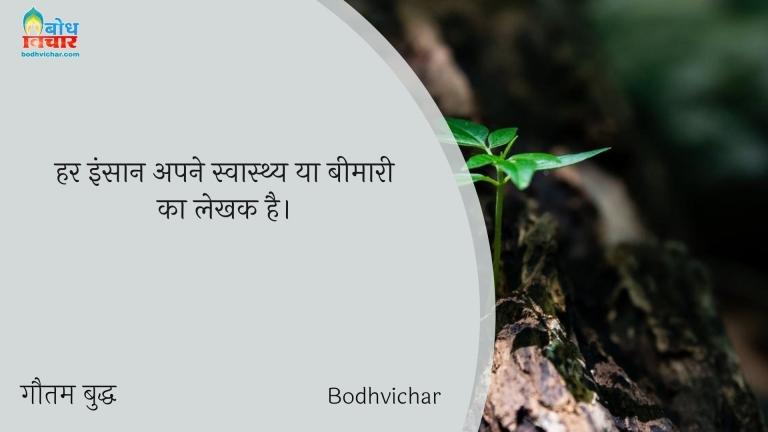 हर इंसान अपने स्वास्थ्य या बीमारी का लेखक है। : Har insaan apne swasthya ya beemari ka lekhak hai. - गौतम बुद्ध