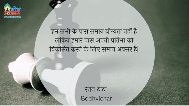 हम सभी के पास समान योग्यता नहीं है लेकिन हमारे पास अपनी प्रतिभा को विकसित करने के लिए समान अवसर है  : Hum sabhi ke paas saman yogyata nahi hai lekin hamare paas apni prabha ko viksit karne keliye samaan avsar hain. - रतन टाटा
