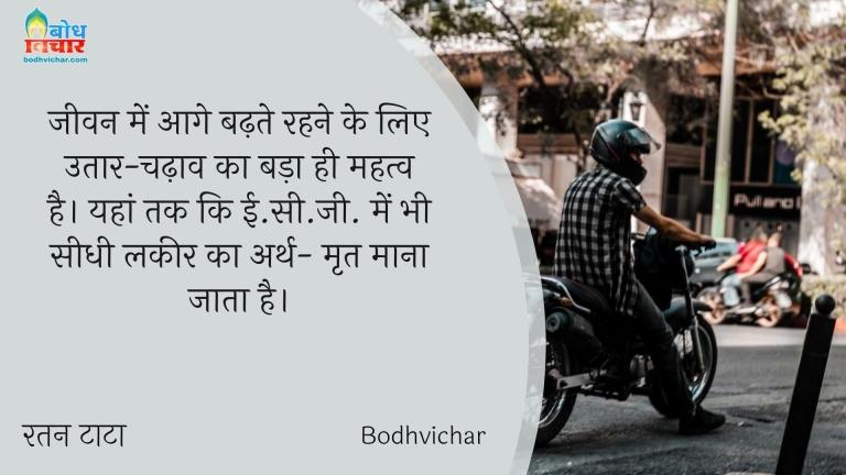 जीवन में आगे बढ़ते रहने के लिए उतार-चढ़ाव का बड़ा ही महत्व है। यहां तक कि ई.सी.जी. में भी सीधी लकीर का अर्थ- मृत माना जाता है। : Jeevan me aage badhte rahne ke liye utaar chadhaav ka hi mahatva hai. yaha tak ki ecg me bhi seedhi lakeer ka rth mrit mana jata hai. - रतन टाटा