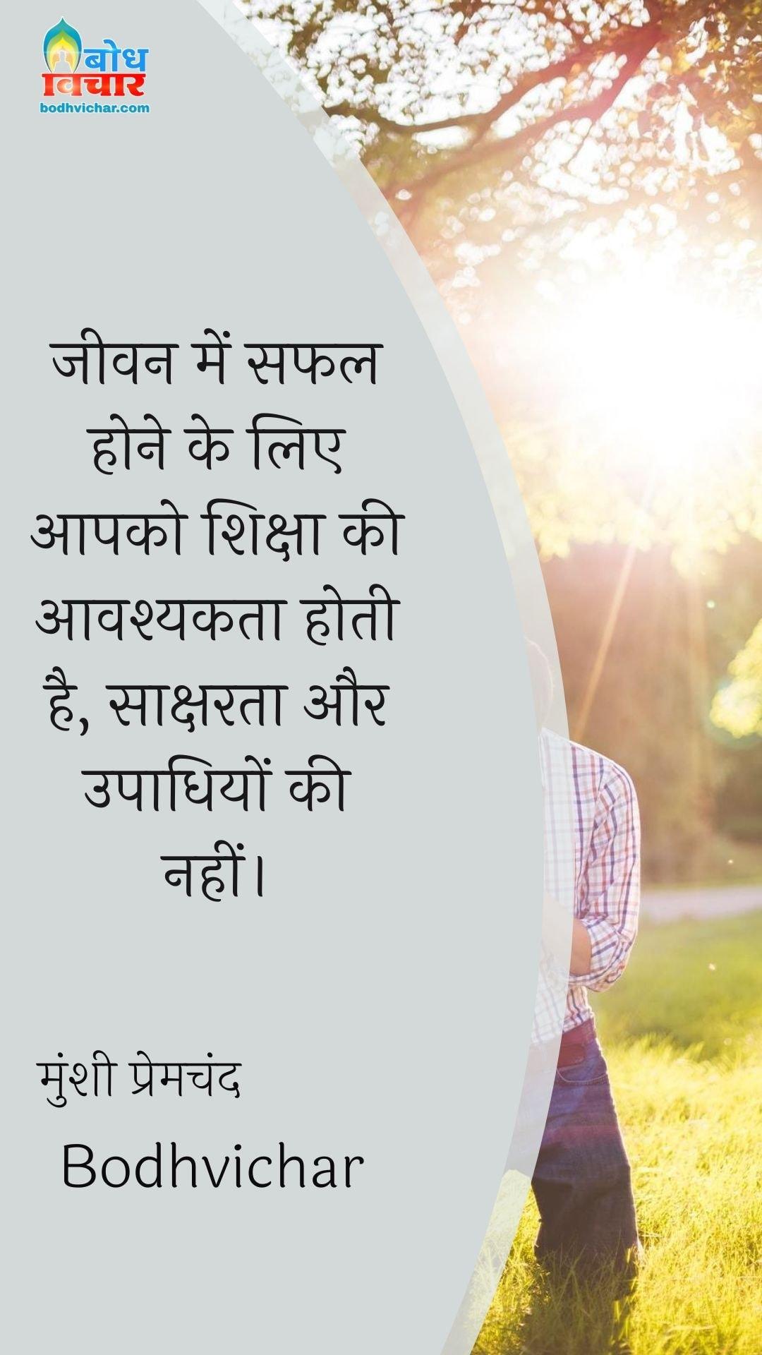 जीवन में सफल होने के लिए आपको शिक्षा की आवश्यकता होती है, साक्षरता और उपाधियों की नहीं। : Jeevan me safal hone ke liye aapko shiksha ki aavshyakta hoti hai, saaksharta aur upaadhiyon ki nahi. - मुंशी प्रेमचंद