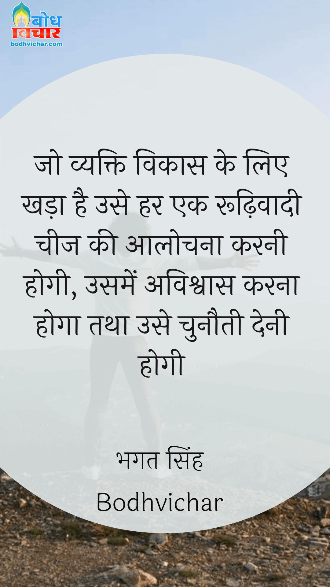 जो व्यक्ति विकास के लिए खड़ा है उसे हर एक रूढ़िवादी चीज की आलोचना करनी होगी, उसमें अविश्वास करना होगा तथा उसे चुनौती देनी होगी। : Jo vyakti vikaas ke liye khadaa hai use har rudhivaadi cheez kiaalochna karni hogi, usme avishvaas karna hoga tatha use chunauti deni hogi. - सरदार भगत सिंह