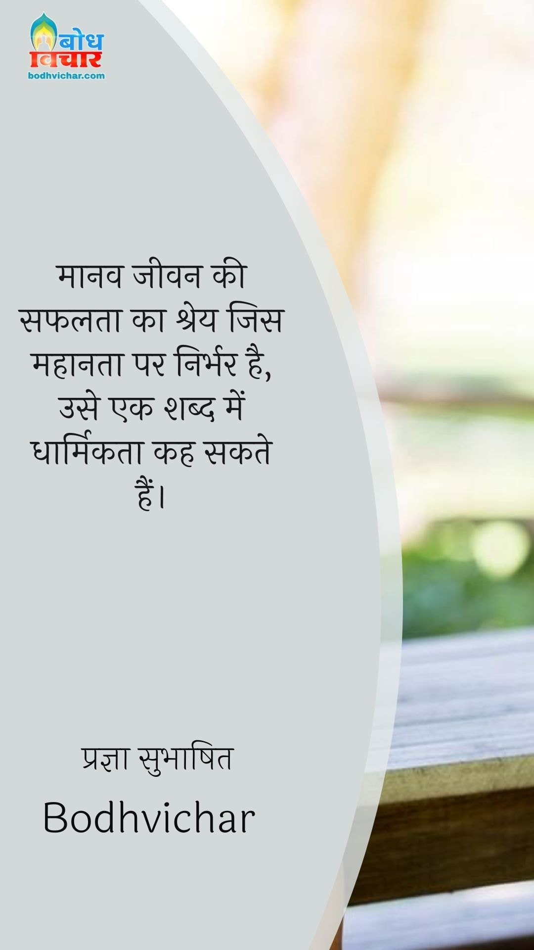 मानव जीवन की सफलता का श्रेय जिस महानता पर निर्भर है, उसे एक शब्द में धार्मिकता कह सकते हैं। : Manav jeevan ki safalta ka shrey jis mahanta pa nirbhar hai use ek shabd me hum dharmikta kah sakte hain - प्रज्ञा सुभाषित