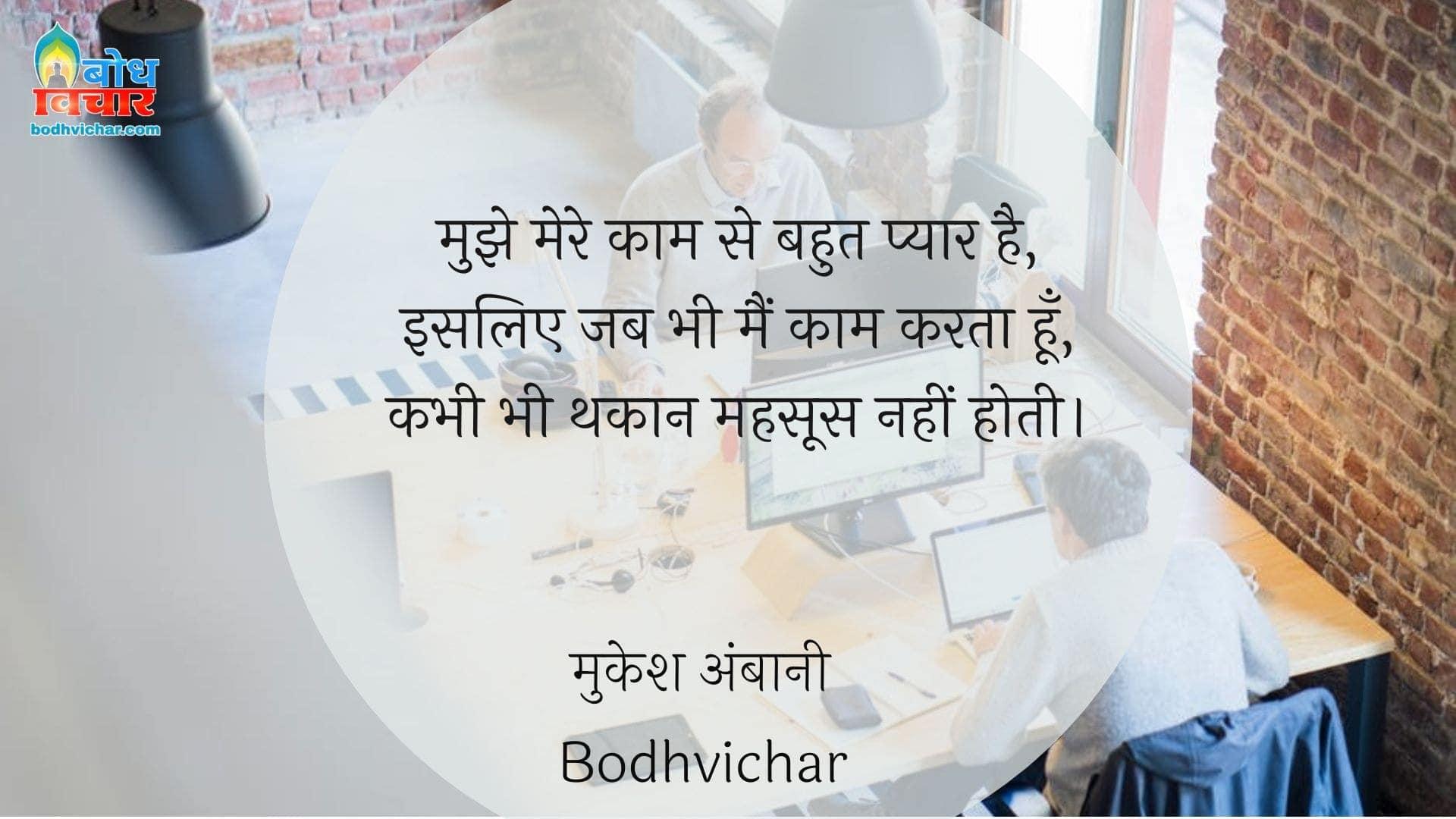 मुझे मेरे काम से बहुत प्यार है, इसलिए जब भी मैं काम करता हूँ, कभी भी थकान महसूस नहीं होती। : Mujhe mere kam se bahut pyaar hai, isliye jab bhi main kaam karta hu,kabhi bhi thakaan mehsoos nahi karta . - मुकेश अंबानी