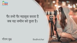 पैर तभी पैर महसूस करता है जब यह जमीन को छूता है। : Pair tabhi pair mahsoos hota hai jab yah jameen ko chhoota hai - गौतम बुद्ध