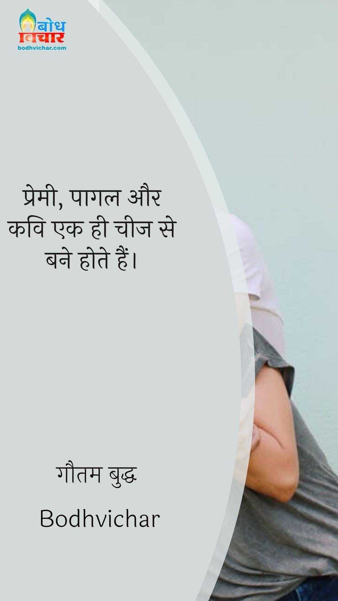 प्रेमी, पागल और कवि एक ही चीज से बने होते हैं। : Premi, pagal aur kavueek hi mitti ke bane hote hain. - सरदार भगत सिंह