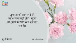 सुन्दरता को आभूषणों की आवश्यकता नहीं होती। मृदुता आभूषणों का भार वहन नहीं कर सकती। : Sundarata ko aabhushno ki aavshyakta nahi ohti mraduta abhushano ke bhaar ka vahan nahi kar sakti. - मुंशी प्रेमचंद