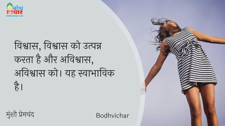 विश्वास, विश्वास को उत्पन्न करता है और अविश्वास, अविश्वास को। यह स्वाभाविक है। : Vishwas , vishwas ko utpann karta hai aur asvishwas, avishvas ko . yah swabhavik hai. - मुंशी प्रेमचंद