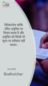 विवेकशील व्यक्ति उचित अनुचित पर विचार करता है और अनुचित को किसी भी मूल्य पर स्वीकार नहीं करता। : Viveksheel vyakti uchit anuchit par vichar karta hau aur anuchit ko kisi bhi moolya par sweekar nahi karta - प्रज्ञा सुभाषित