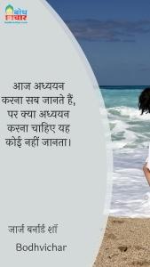 आज अध्ययन करना सब जानते हैं, पर क्या अध्ययन करना चाहिए यह कोई नहीं जानता। : Aaj adhyayan karna sab jaaante hain par kya adhyayan karna chahiye yah koi nahi janta. - जॉर्ज बर्नार्ड शॉ