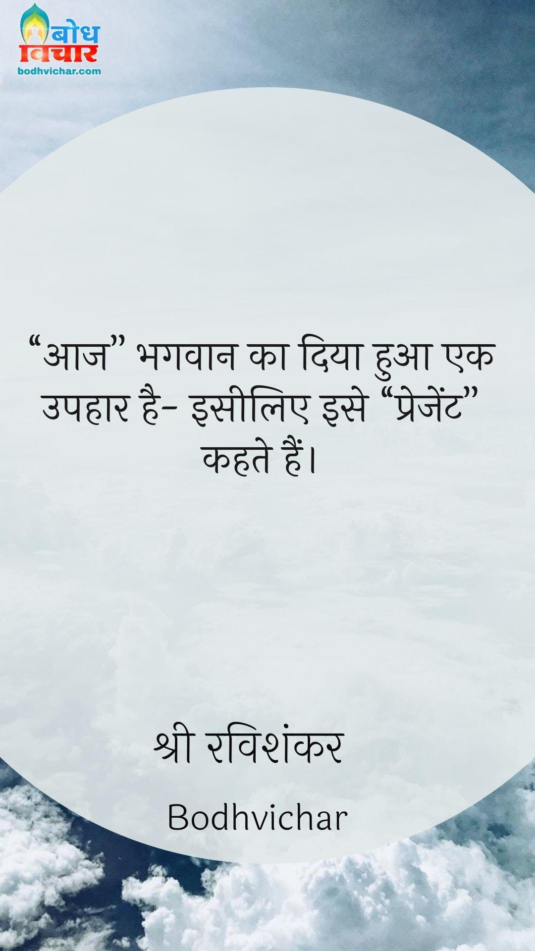 """""""आज"""" भगवान का दिया हुआ एक उपहार है- इसीलिए इसे """"प्रेजेंट"""" कहते हैं। : Aaj bhagwan ka diya ek uphaar hai,isiliye ise """"present"""" kahte hain. - श्री श्री रविशंकर"""