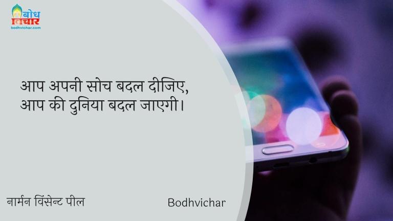 आप अपनी सोच बदल दीजिए, आप की दुनिया बदल जाएगी। : Aap apni soch badaliye aapki duniya apne aap badal jayegi. - नार्मन विंसेन्ट पील