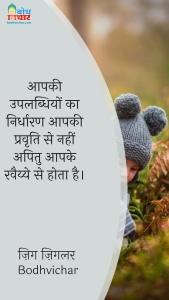 आपकी उपलब्धियों का निर्धारण आपकी प्रवृति से नहीं अपितु आपके रवैय्ये से होता है। : Aapki uplabdhiyo ka nirdharan aapki pravritti se nahi apitu aapke ravaiyye se hota hai. - ज़िग ज़िगलर