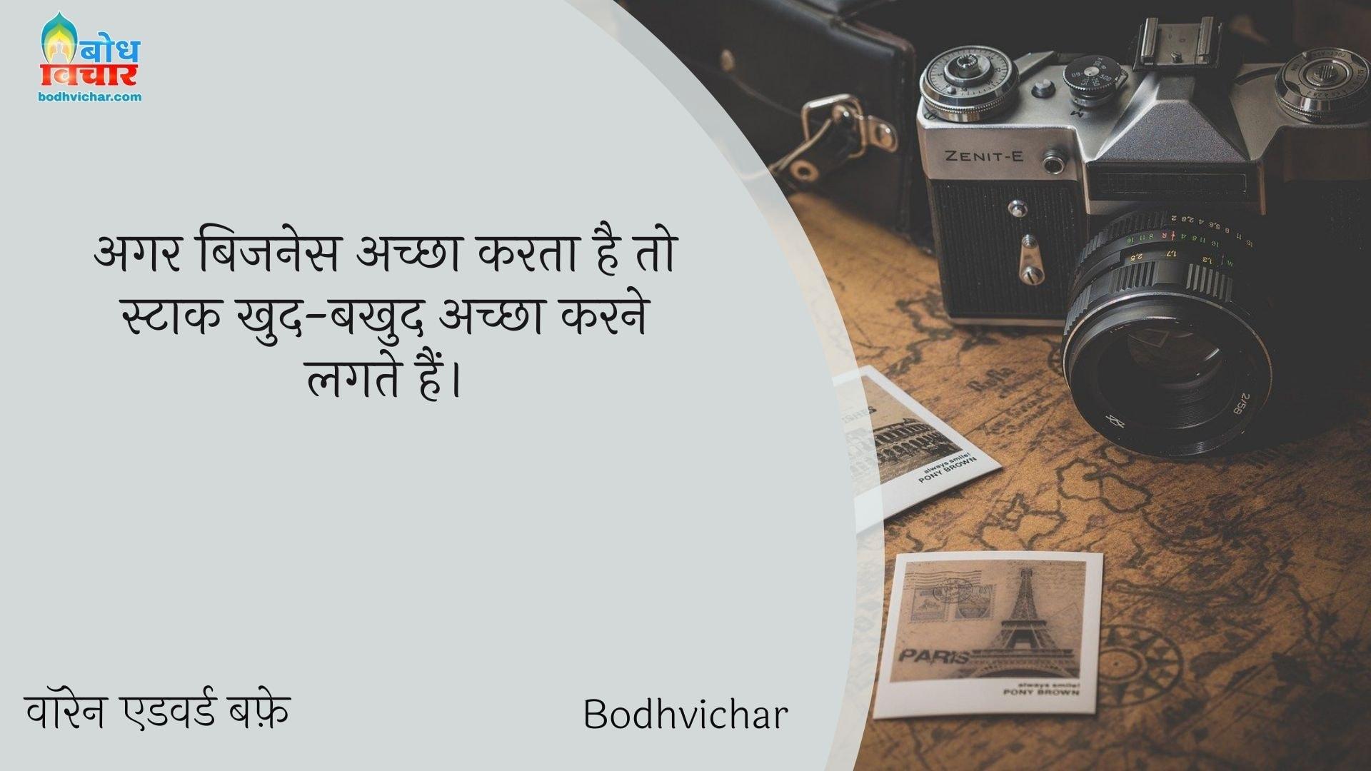 अगर बिजनेस अच्छा करता है तो स्टाक खुद-बखुद अच्छा करने लगते हैं। : Aar bussiness achcha karta hai to stock khud b khud achcha karne lagte hain. - वॉरेन एडवर्ड बफ़े