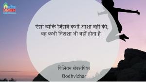 ऐसा व्यक्ति जिसने कभी आशा नहीं की, वह कभी निराश भी नहीं होता है। : Aisa vyakti jisne kabhi aasha nahi ki, wah kabhi nirash nahi hota hai. - विलियम शेक्सपियर