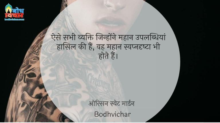 ऐसे सभी व्यक्ति जिन्होंने महान उपलब्धियां हासिल की हैं, वह महान स्वप्नदृष्टा भी होते हैं। : Aise sabhi yakti jinhone uplabdhiyan haasil ki hain, vah mahan swapnadrishta bhi hote hain. - ओरिसन स्वेट मार्डन