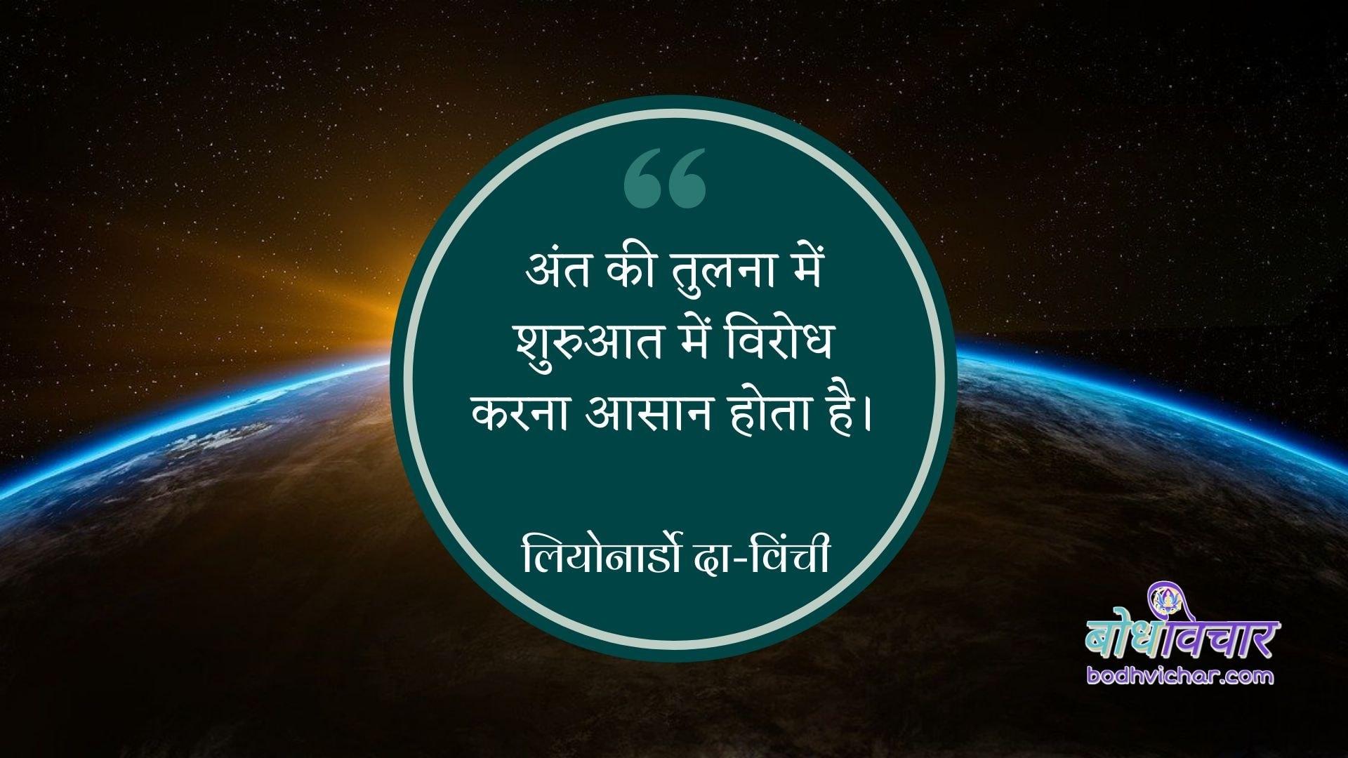 अंत की तुलना में शुरुआत में विरोध करना आसान होता है। : Ant ki tulna mein shuruaat mein virodh karna aasaaan hota hai. - लियोनार्डो दा-विंची