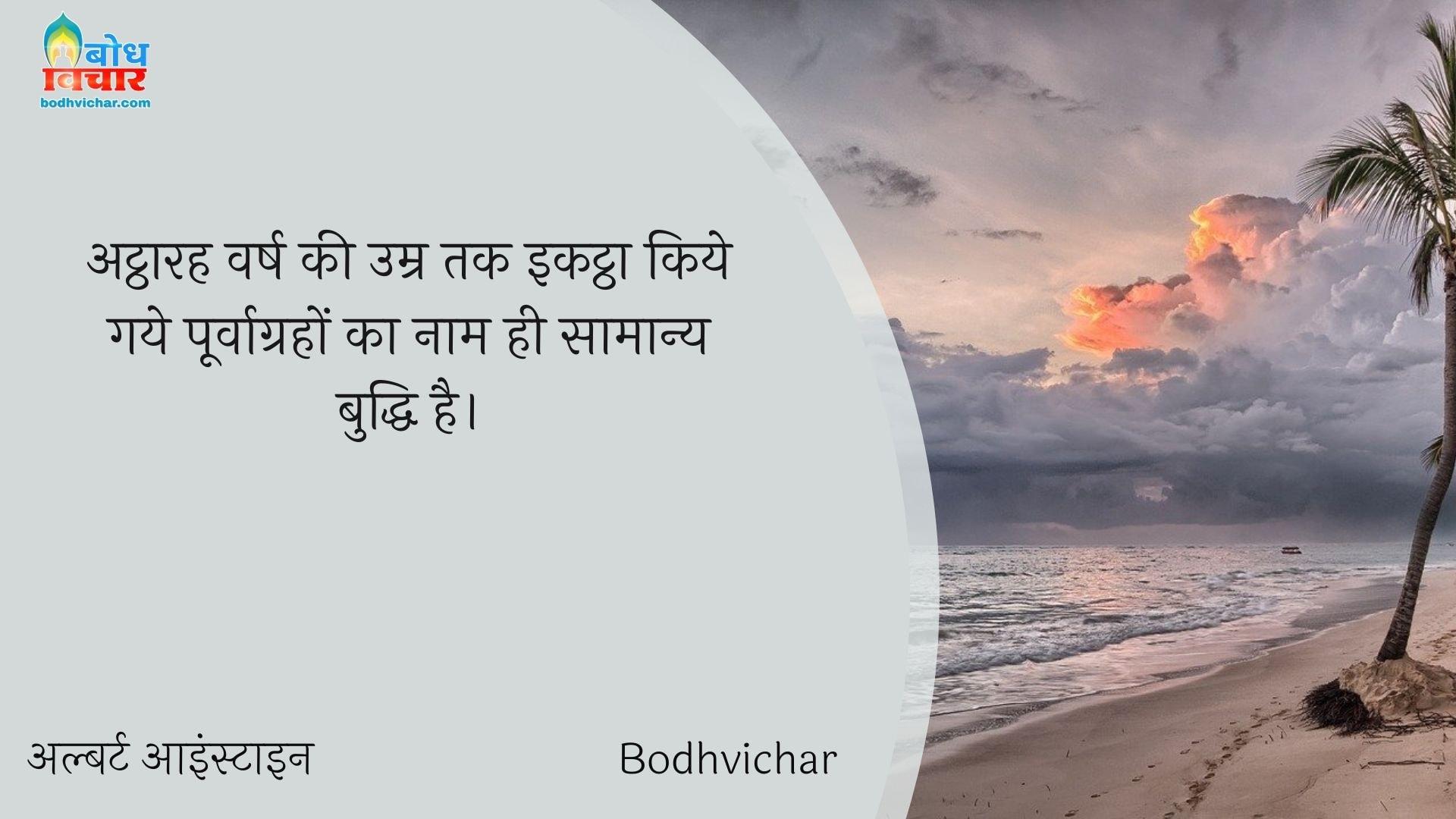 अट्ठारह वर्ष की उम्र तक इकट्ठा किये गये पूर्वाग्रहों का नाम ही सामान्य बुद्धि है। : Attharah varsh ki umra tak ikattha kiye gaye purvagraho ka naam buddhi hai. - अल्बर्ट आइन्स्टाइन