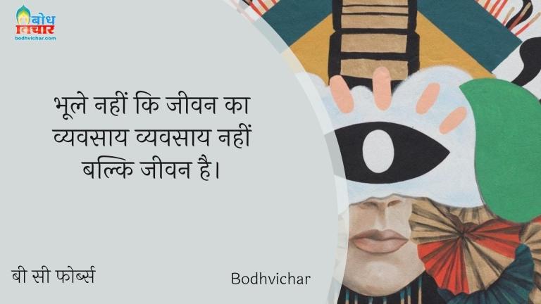 भूले नहीं कि जीवन का व्यवसाय व्यवसाय नहीं बल्कि जीवन है। : Bhoole nahi ki jeevan ka vyavsaay , vyavsaay nahi balki jeevan hai. - बी सी फोर्ब्स