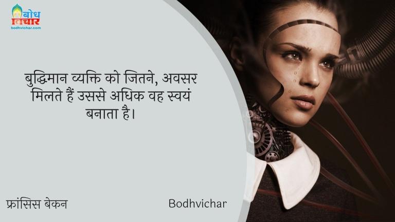 बुद्धिमान व्यक्ति को जितने, अवसर मिलते हैं उससे अधिक वह स्वयं बनाता है। : Buddhiman vyakti ko jitne avsar milte hain usse adhik vah swayam banata hai. - फ्रांसिस बेकन
