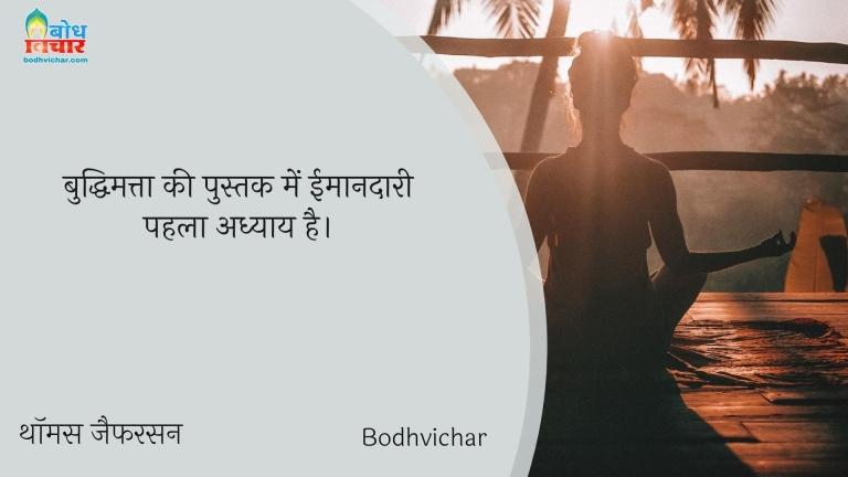 बुद्धिमत्ता की पुस्तक में ईमानदारी पहला अध्याय है। : Buddhimatta ki pustak mein imaandaari pahla adhyay hai. - थॉमस जैफरसन