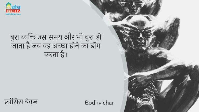 बुरा व्यक्ति उस समय और भी बुरा हो जाता है जब वह अच्छा होने का ढोंग करता है। : Bura vyakti us samay aur bhi bura ho jata hai jab wah achcha hone ka dhong karta hai. - फ्रांसिस बेकन