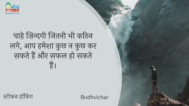 चाहे ज़िन्दगी जितनी भी कठिन लगे, आप हमेशा कुछ न कुछ कर सकते हैं और सफल हो सकते हैं। : Chahe zindgi jitni bhi kathin lage, aap hamesha kuchh na kuchh kar sakte hain aur safal ho sakte hain. - स्टीफन हॉकिंग