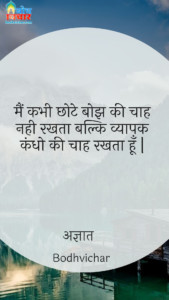 मैं कभी छोटे बोझ की चाह नही रखता बल्कि व्यापक कंधो की चाह रखता हूँ   : Mai kabhi chhote bojh ki chah nahi rakhta balki vyapak kandho ki chaah rakhta hu. - अज्ञात