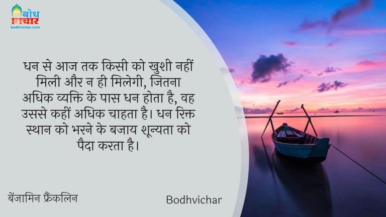 धन से आज तक किसी को खुशी नहीं मिली और न ही मिलेगी, जितना अधिक व्यक्ति के पास धन होता है, वह उससे कहीं अधिक चाहता है। धन रिक्त स्थान को भरने के बजाय शून्यता को पैदा करता है। : Dhan se aaj tak kisi ko khushi nahi mili aur na milegi,jitna dhan vyakti ke paas hoga wah usse kahin adhik paane ki ichha rakhta hai, dhan rikt bharne ke bajaay shoonyata paida karta hai. - बेंजामिन फ्रैंकलिन