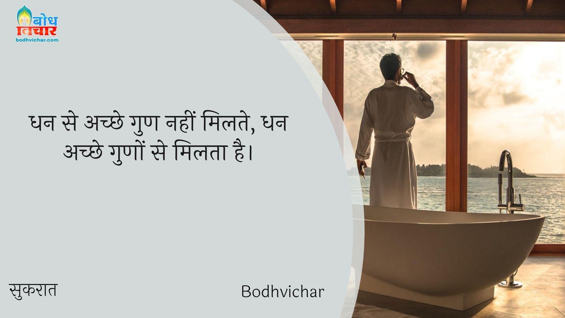 धन से अच्छे गुण नहीं मिलते, धन अच्छे गुणों से मिलता है। : Dhanse achche gun nahi milte, dhan achche guno se milta hai. - सुकरात