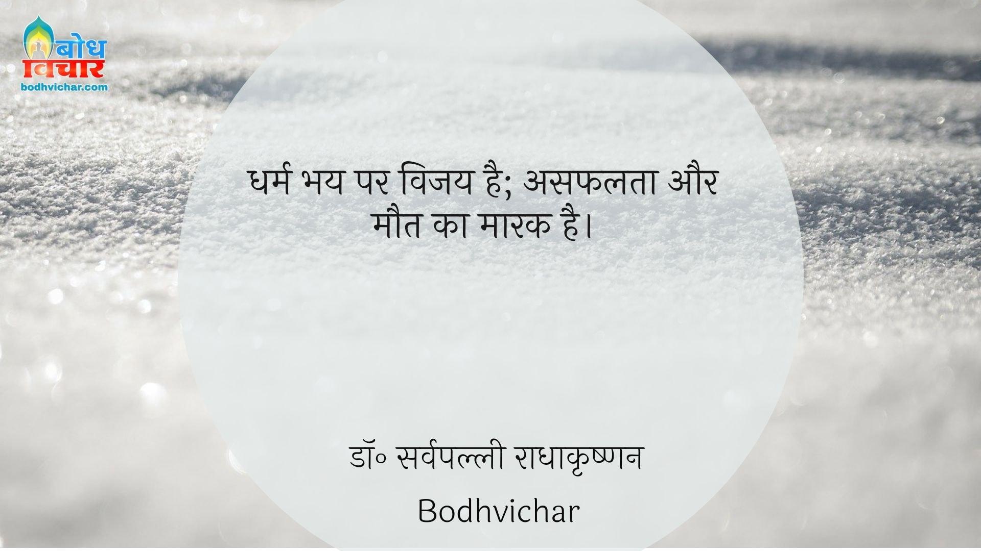 धर्म भय पर विजय है; असफलता और मौत का मारक है। : Dharm bhay par vijay hai, asafalta aur maut ka maarak hai. - डॉ॰ सर्वपल्ली राधाकृष्णन