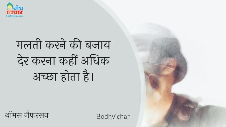 गलती करने की बजाय देर करना कहीं अधिक अच्छा होता है। : Galti karne ki bajay der karna kahin uchit hai. - थॉमस जैफरसन