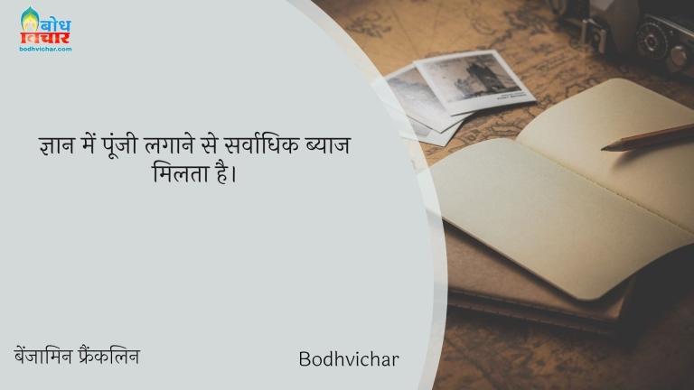 ज्ञान में पूंजी लगाने से सर्वाधिक ब्याज मिलता है। : Gyaan mein poonji lagaane se sarvadhik byaaj milta hai. - बेंजामिन फ्रैंकलिन